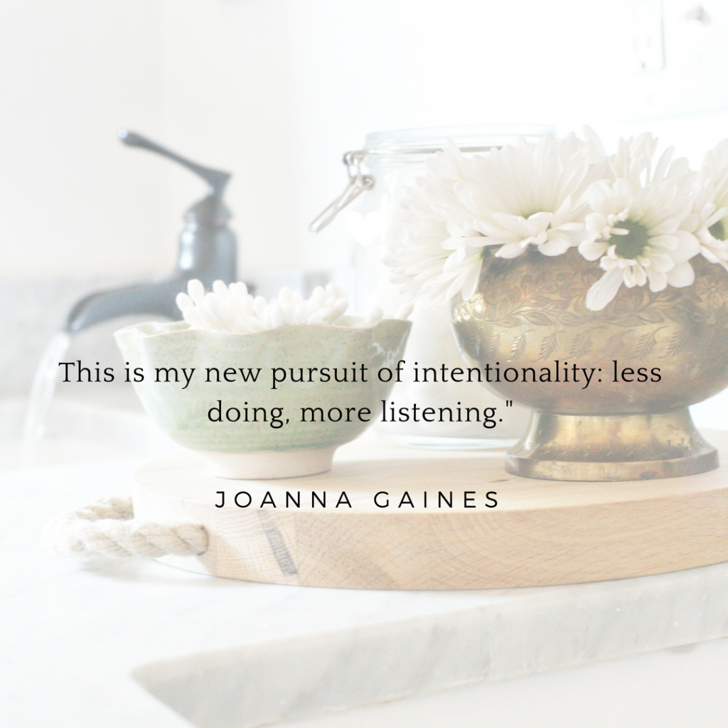 This is my new pursuit of Intentionality: less doing, more listening. Joanna Gaines